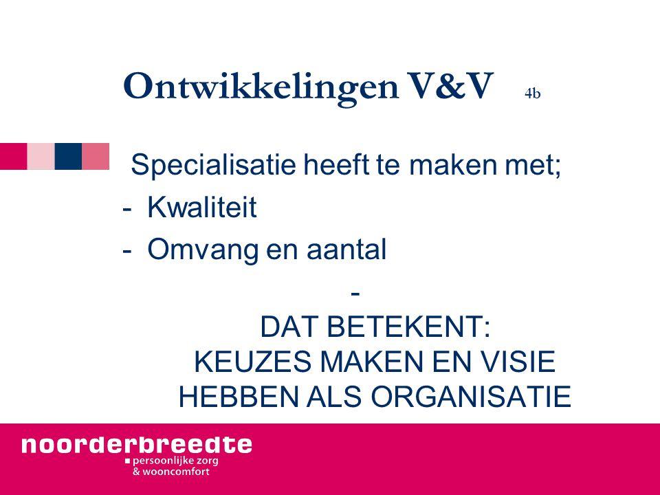 Ontwikkelingen V&V 4b Specialisatie heeft te maken met; -Kwaliteit -Omvang en aantal - DAT BETEKENT: KEUZES MAKEN EN VISIE HEBBEN ALS ORGANISATIE