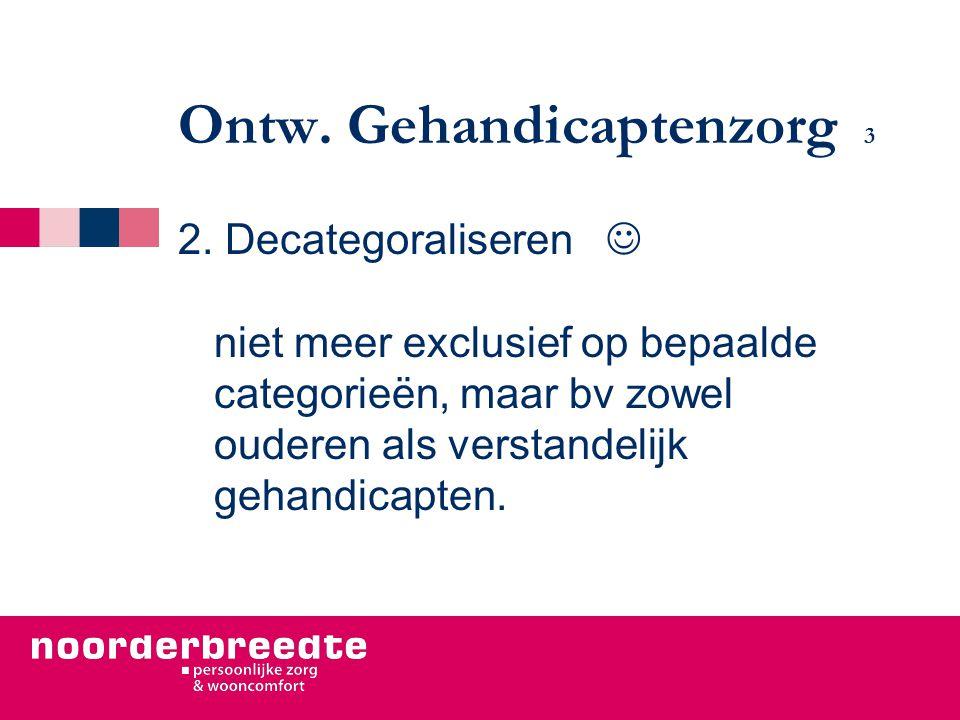Ontw. Gehandicaptenzorg 3 2. Decategoraliseren niet meer exclusief op bepaalde categorieën, maar bv zowel ouderen als verstandelijk gehandicapten.