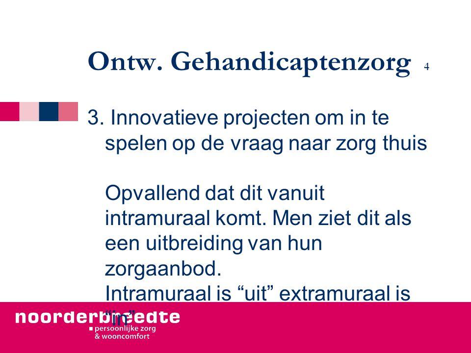 Ontw. Gehandicaptenzorg 4 3. Innovatieve projecten om in te spelen op de vraag naar zorg thuis Opvallend dat dit vanuit intramuraal komt. Men ziet dit