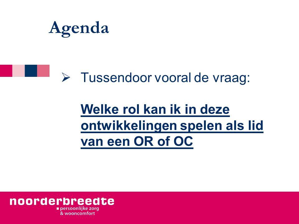 Agenda  Tussendoor vooral de vraag: Welke rol kan ik in deze ontwikkelingen spelen als lid van een OR of OC