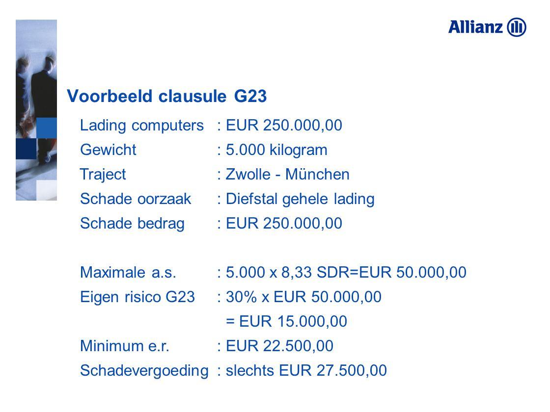Voorbeeld clausule G23 Lading computers : EUR 250.000,00 Gewicht : 5.000 kilogram Traject: Zwolle - München Schade oorzaak: Diefstal gehele lading Sch