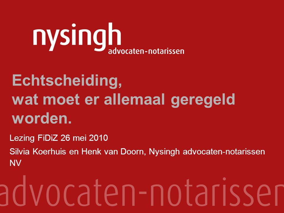 Echtscheiding, wat moet er allemaal geregeld worden. Lezing FiDiZ 26 mei 2010 Silvia Koerhuis en Henk van Doorn, Nysingh advocaten-notarissen NV