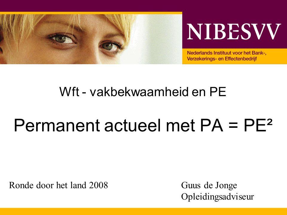 Wft - vakbekwaamheid en PE Permanent actueel met PA = PE² Ronde door het land 2008Guus de Jonge Opleidingsadviseur