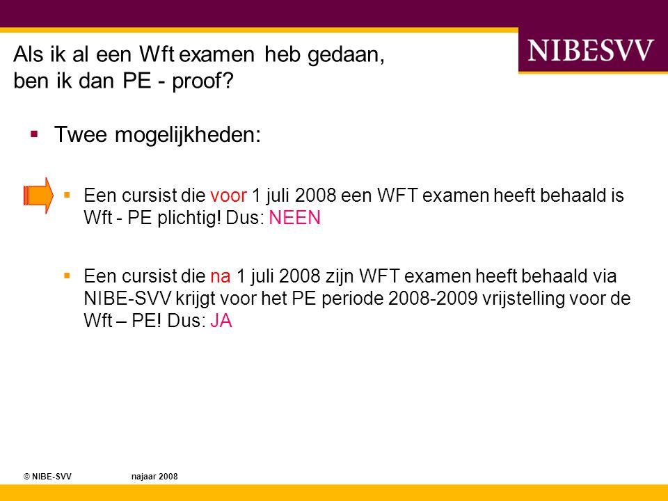 © NIBE-SVV najaar 2008 Als ik al een Wft examen heb gedaan, ben ik dan PE - proof?  Twee mogelijkheden:  Een cursist die voor 1 juli 2008 een WFT ex