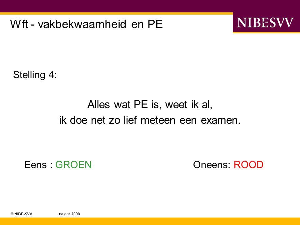 © NIBE-SVV najaar 2008 Wft - vakbekwaamheid en PE Stelling 4: Alles wat PE is, weet ik al, ik doe net zo lief meteen een examen. Eens : GROENOneens: R