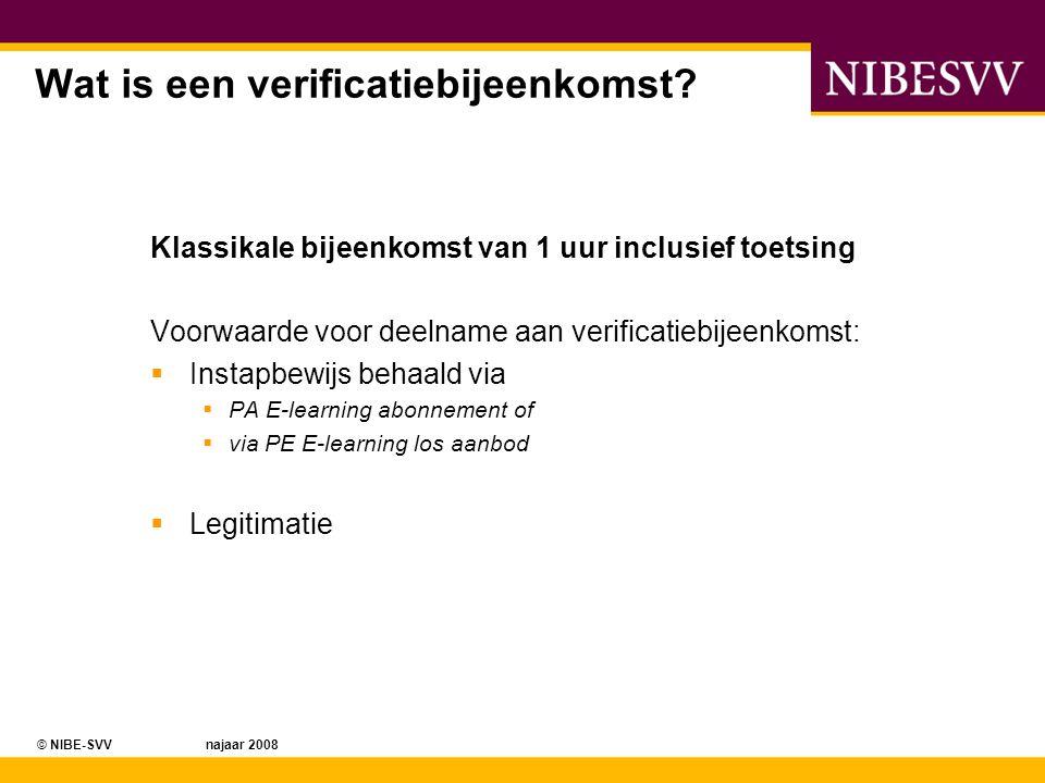 © NIBE-SVV najaar 2008 Wat is een verificatiebijeenkomst? Klassikale bijeenkomst van 1 uur inclusief toetsing Voorwaarde voor deelname aan verificatie