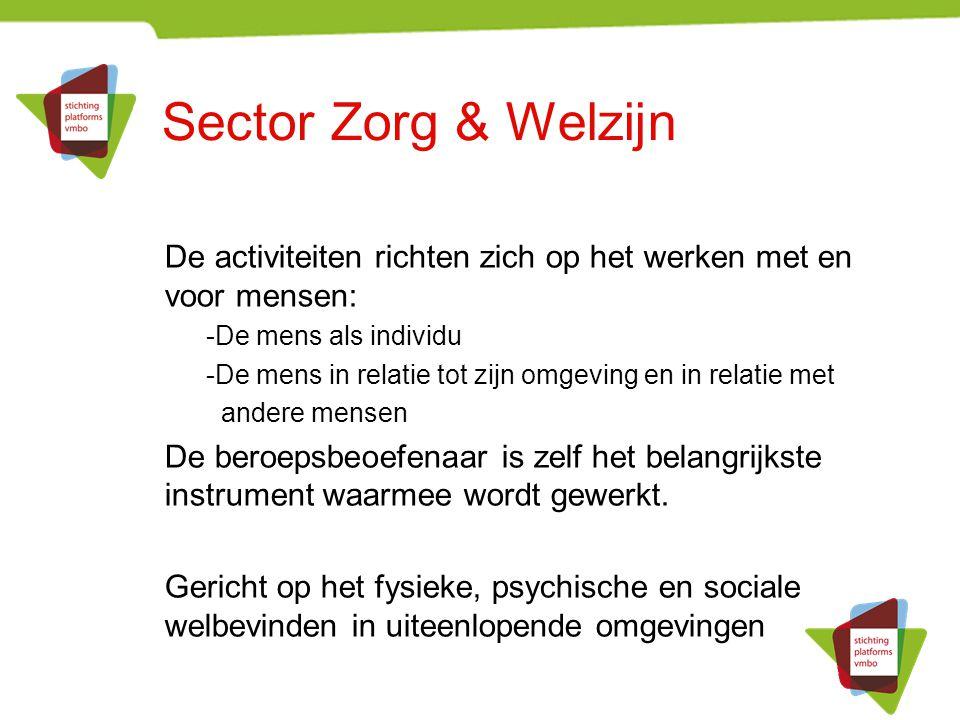 Sector Zorg & Welzijn De activiteiten richten zich op het werken met en voor mensen: -De mens als individu -De mens in relatie tot zijn omgeving en in relatie met andere mensen De beroepsbeoefenaar is zelf het belangrijkste instrument waarmee wordt gewerkt.