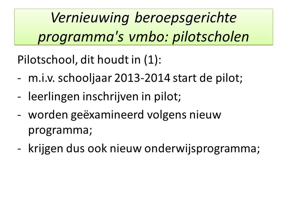 Vernieuwing beroepsgerichte programma's vmbo: pilotscholen Pilotschool, dit houdt in (1): -m.i.v. schooljaar 2013-2014 start de pilot; -leerlingen ins
