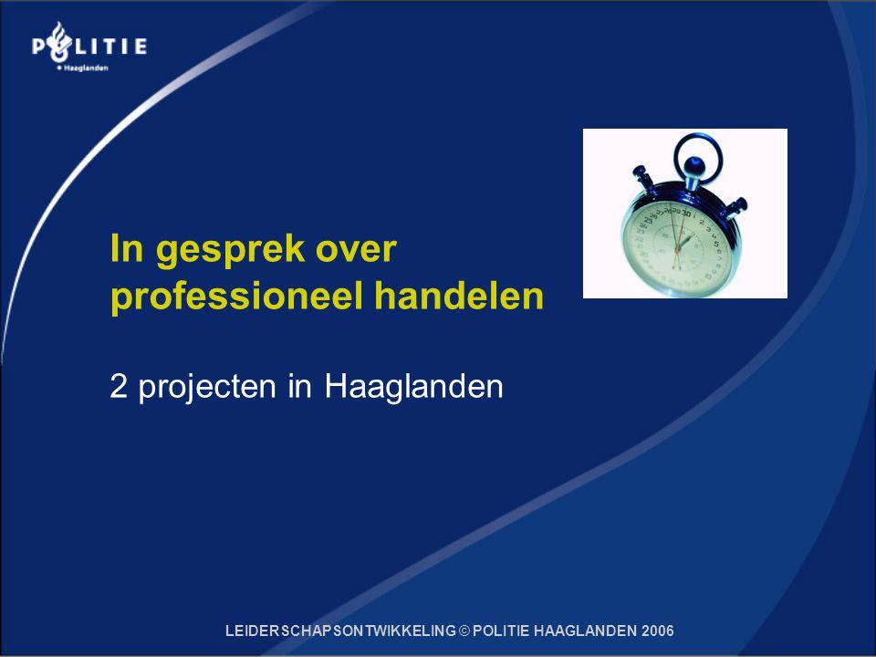 LEIDERSCHAPSONTWIKKELING © POLITIE HAAGLANDEN 2006 In gesprek over professioneel handelen 2 projecten in Haaglanden