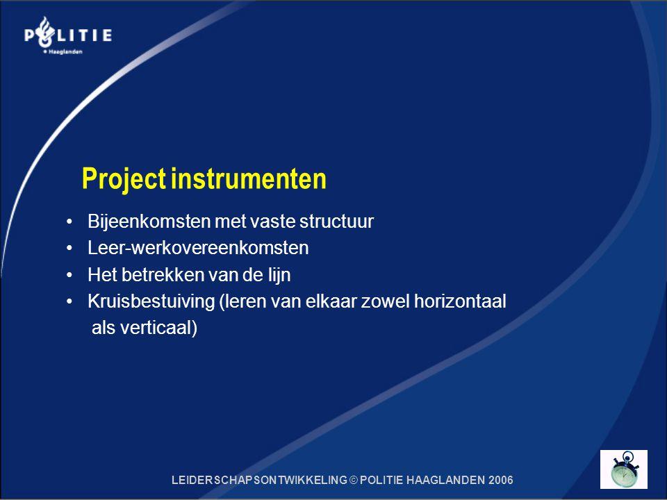 LEIDERSCHAPSONTWIKKELING © POLITIE HAAGLANDEN 2006 Project instrumenten Bijeenkomsten met vaste structuur Leer-werkovereenkomsten Het betrekken van de lijn Kruisbestuiving (leren van elkaar zowel horizontaal als verticaal)