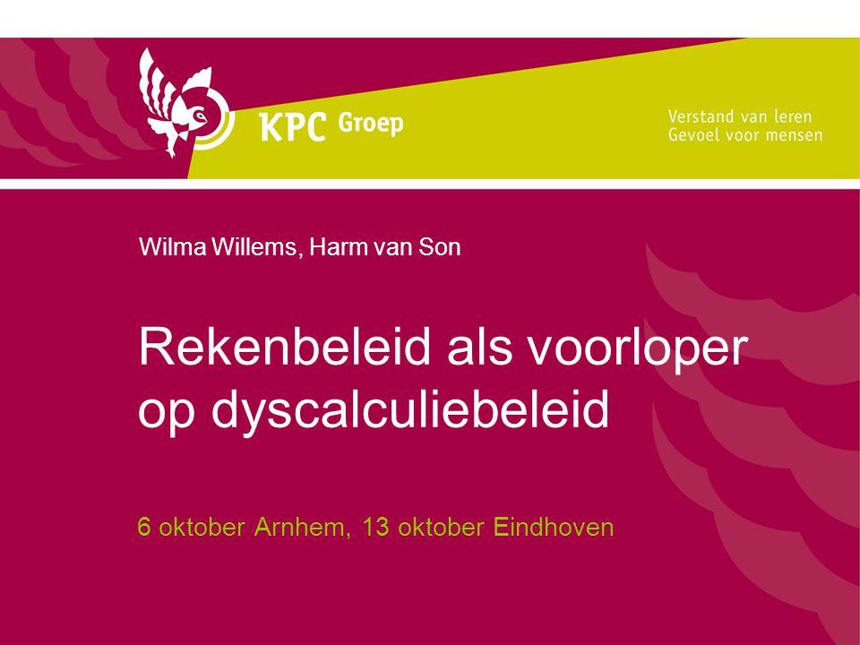 Rekenbeleid als voorloper op dyscalculiebeleid 6 oktober Arnhem, 13 oktober Eindhoven Wilma Willems, Harm van Son