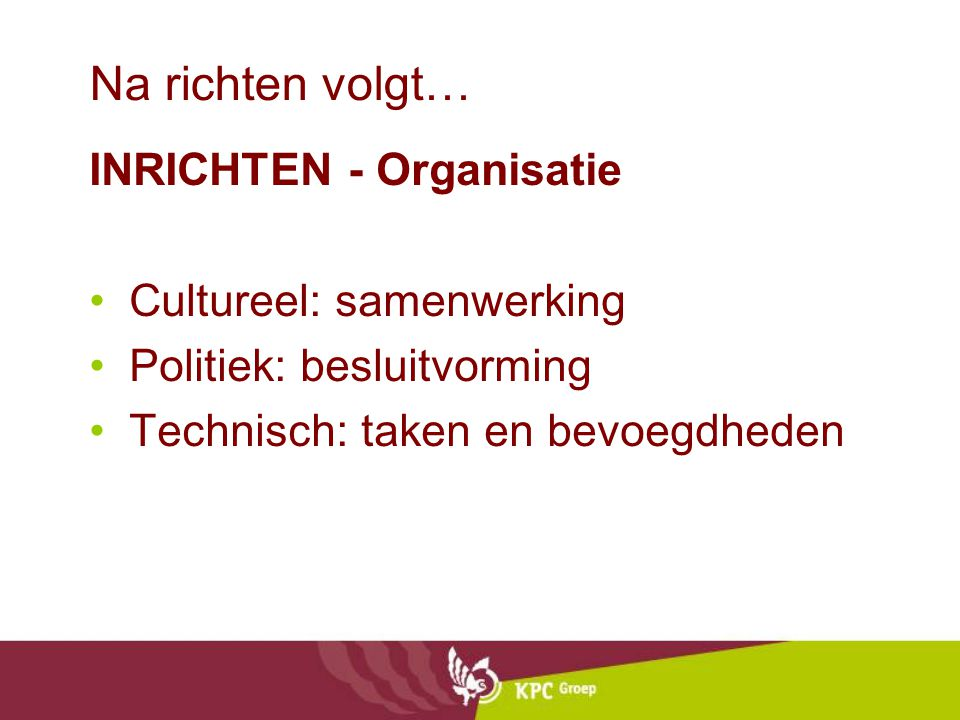 Na richten volgt… INRICHTEN - Organisatie Cultureel: samenwerking Politiek: besluitvorming Technisch: taken en bevoegdheden