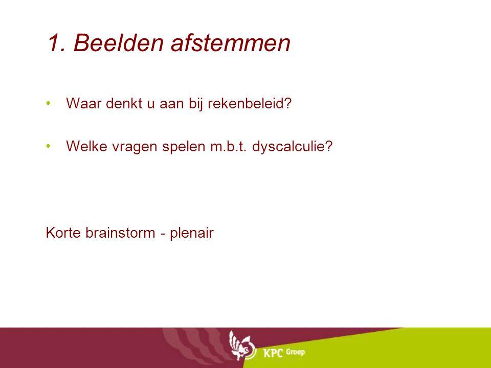 1. Beelden afstemmen Waar denkt u aan bij rekenbeleid? Welke vragen spelen m.b.t. dyscalculie? Korte brainstorm - plenair