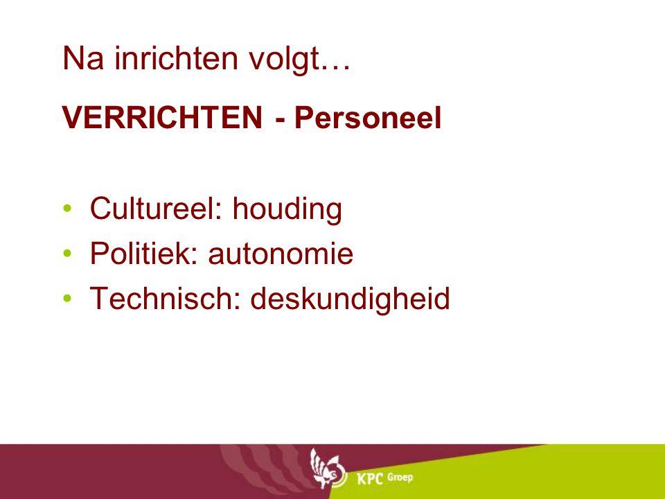 Na inrichten volgt… VERRICHTEN - Personeel Cultureel: houding Politiek: autonomie Technisch: deskundigheid