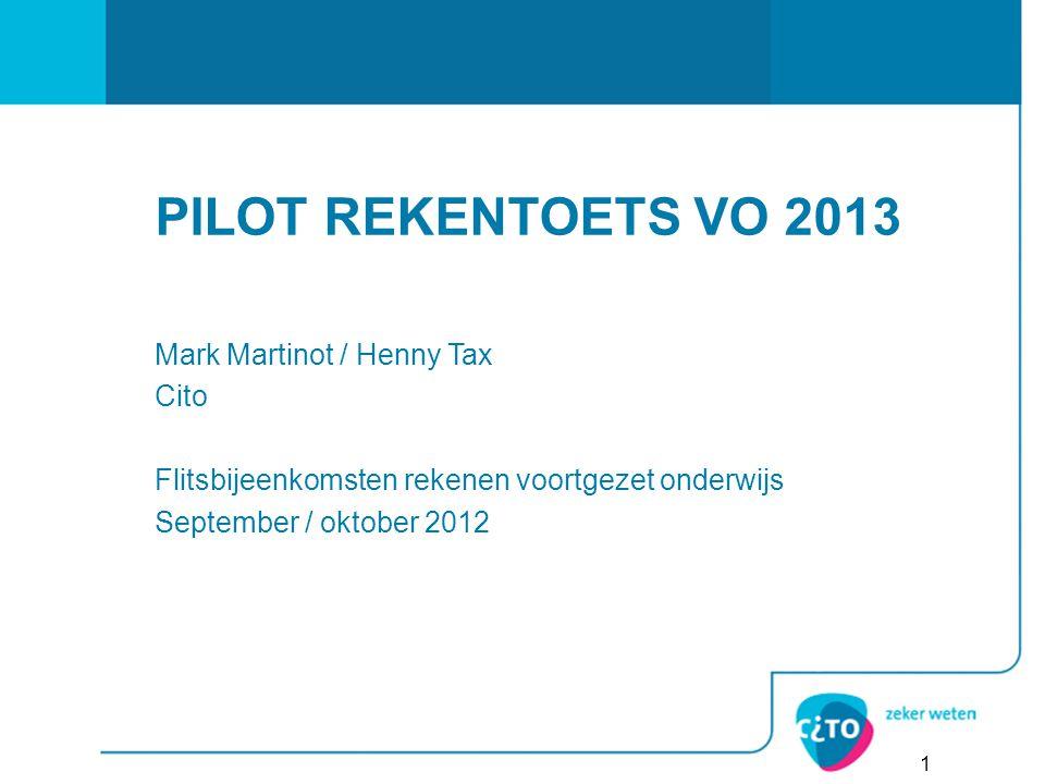 1 Mark Martinot / Henny Tax Cito Flitsbijeenkomsten rekenen voortgezet onderwijs September / oktober 2012 PILOT REKENTOETS VO 2013