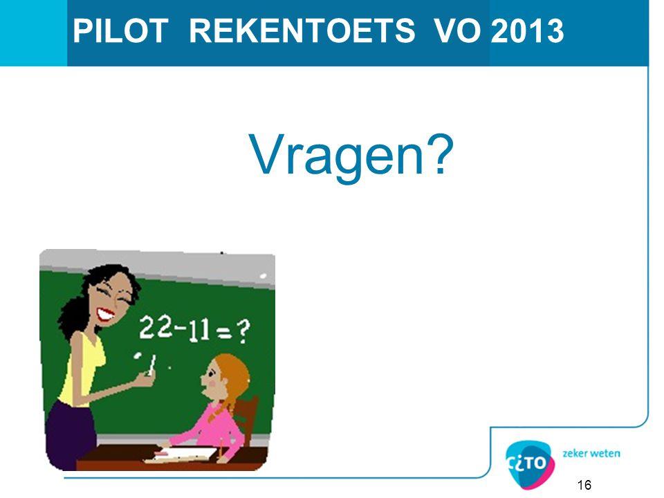 PILOT REKENTOETS VO 2013 Vragen? 16