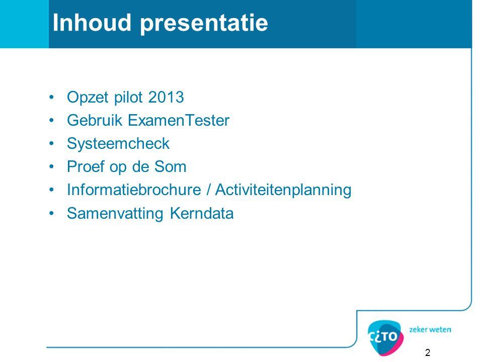 Inhoud presentatie Opzet pilot 2013 Gebruik ExamenTester Systeemcheck Proef op de Som Informatiebrochure / Activiteitenplanning Samenvatting Kerndata