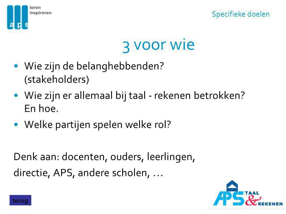 3 voor wie Wie zijn de belanghebbenden? (stakeholders) Wie zijn er allemaal bij taal - rekenen betrokken? En hoe. Welke partijen spelen welke rol? Den