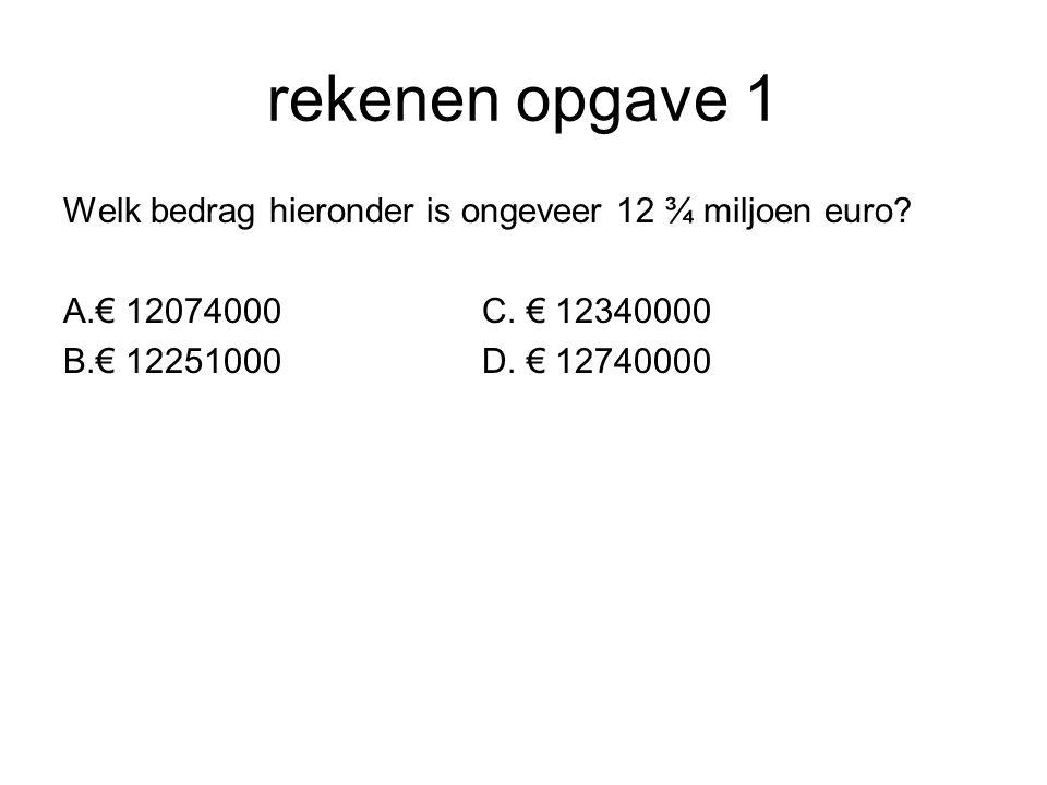 rekenen opgave 1 Welk bedrag hieronder is ongeveer 12 ¾ miljoen euro? A.€ 12074000C. € 12340000 B.€ 12251000D. € 12740000