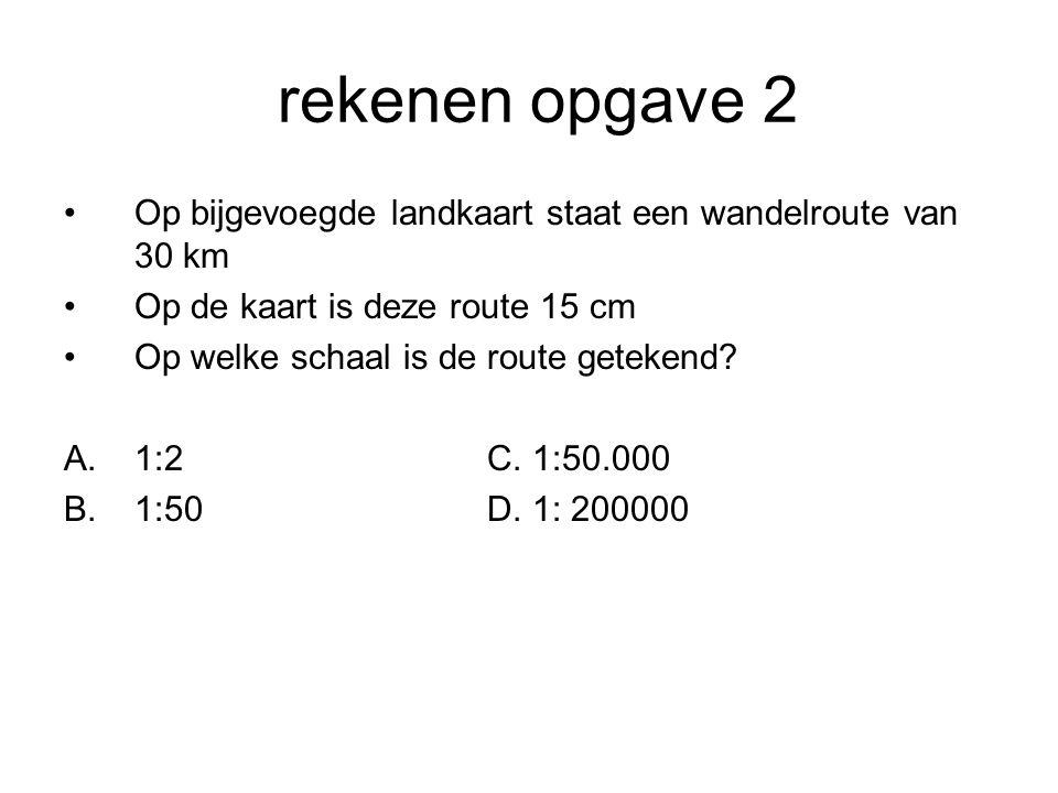 rekenen opgave 2 Op bijgevoegde landkaart staat een wandelroute van 30 km Op de kaart is deze route 15 cm Op welke schaal is de route getekend? A.1:2C