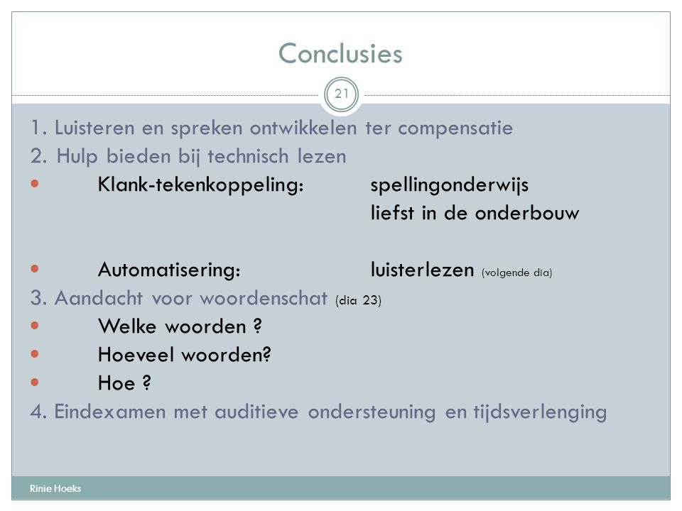 Conclusies Rinie Hoeks 21 1. Luisteren en spreken ontwikkelen ter compensatie 2. Hulp bieden bij technisch lezen Klank-tekenkoppeling: spellingonderwi
