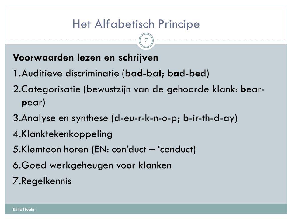 Het Alfabetisch Principe Voorwaarden lezen en schrijven 1.Auditieve discriminatie (bad-bat; bad-bed) 2.Categorisatie (bewustzijn van de gehoorde klank: bear- pear) 3.Analyse en synthese (d-eu-r-k-n-o-p; b-ir-th-d-ay) 4.Klanktekenkoppeling 5.Klemtoon horen (EN: con'duct – 'conduct) 6.Goed werkgeheugen voor klanken 7.Regelkennis Rinie Hoeks 7