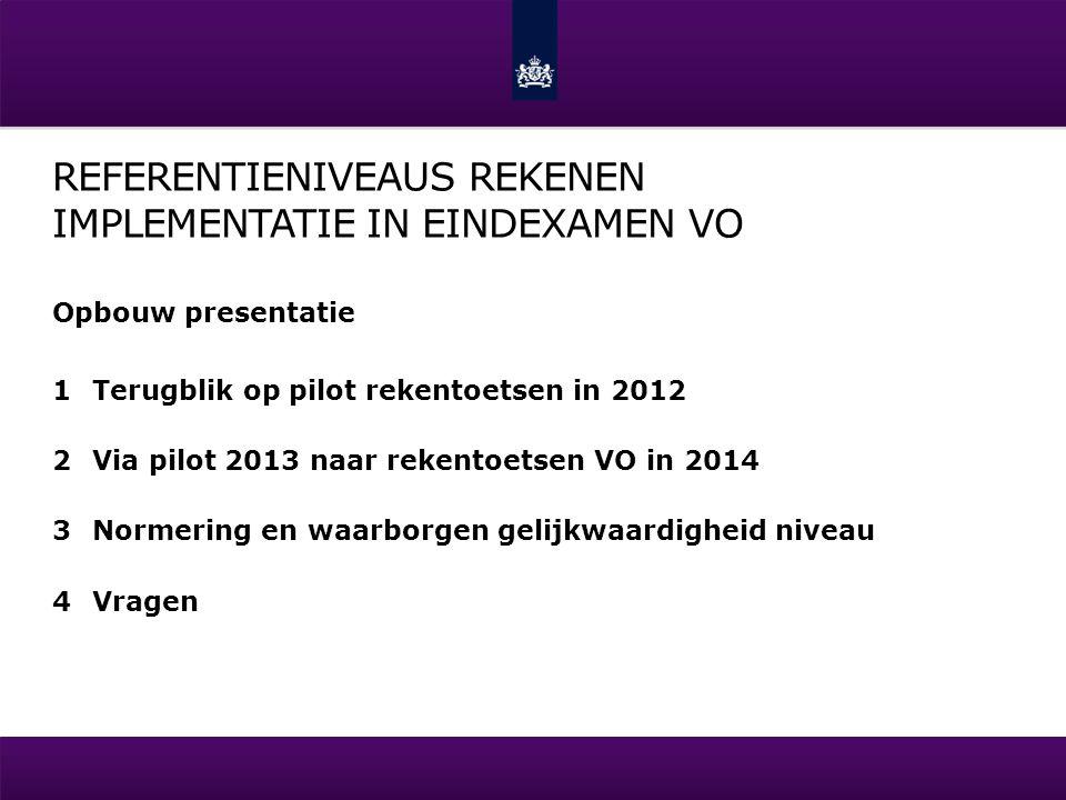 REFERENTIENIVEAUS REKENEN IMPLEMENTATIE IN EINDEXAMEN VO Opbouw presentatie 1Terugblik op pilot rekentoetsen in 2012 2Via pilot 2013 naar rekentoetsen VO in 2014 3Normering en waarborgen gelijkwaardigheid niveau 4Vragen