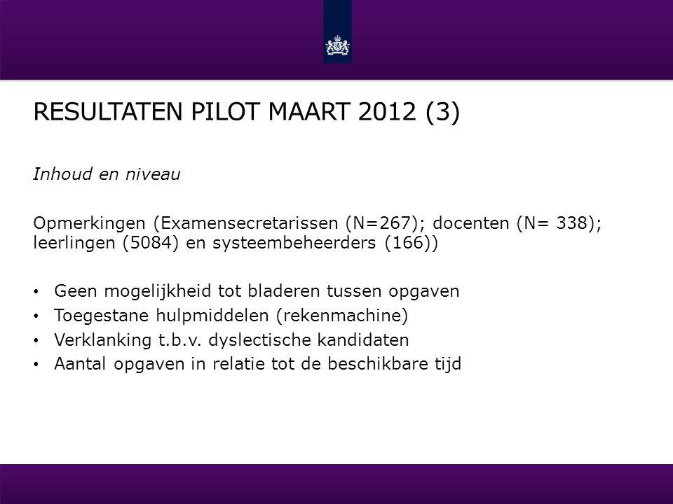 RESULTATEN PILOT MAART 2012 (3) Inhoud en niveau Opmerkingen (Examensecretarissen (N=267); docenten (N= 338); leerlingen (5084) en systeembeheerders (166)) Geen mogelijkheid tot bladeren tussen opgaven Toegestane hulpmiddelen (rekenmachine) Verklanking t.b.v.