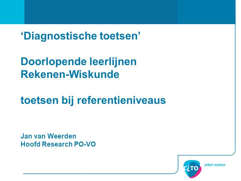 'Diagnostische toetsen' Doorlopende leerlijnen Rekenen-Wiskunde toetsen bij referentieniveaus Jan van Weerden Hoofd Research PO-VO