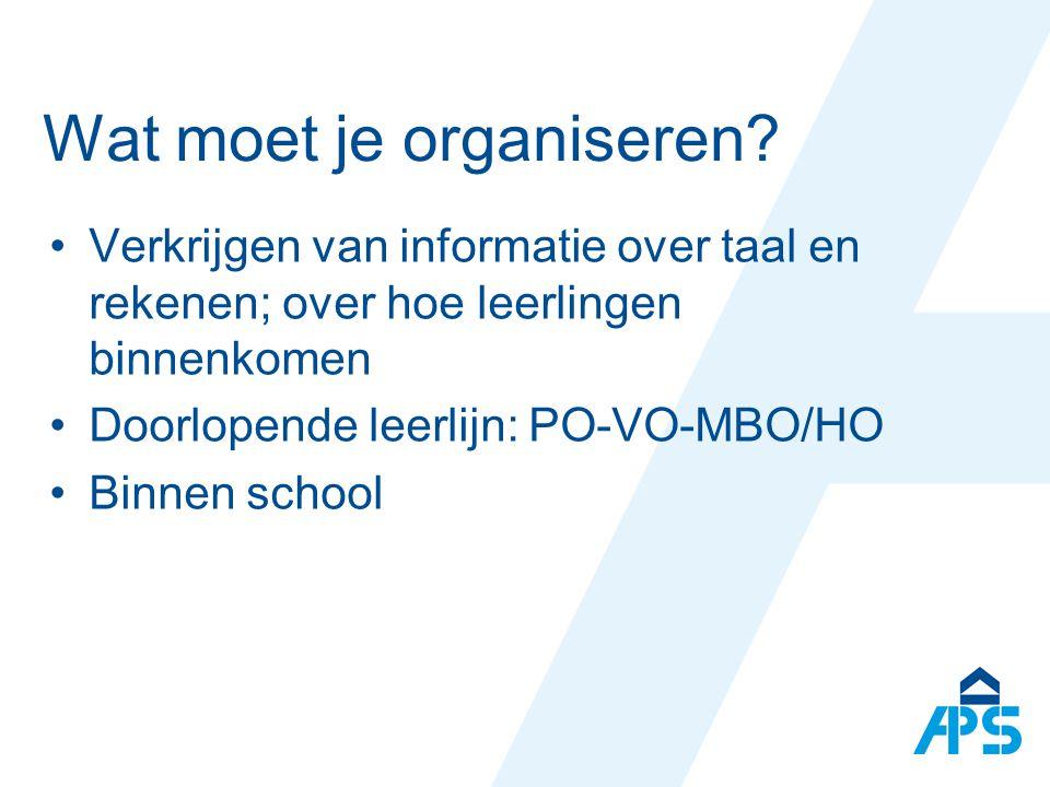 Wat moet je organiseren? Verkrijgen van informatie over taal en rekenen; over hoe leerlingen binnenkomen Doorlopende leerlijn: PO-VO-MBO/HO Binnen sch
