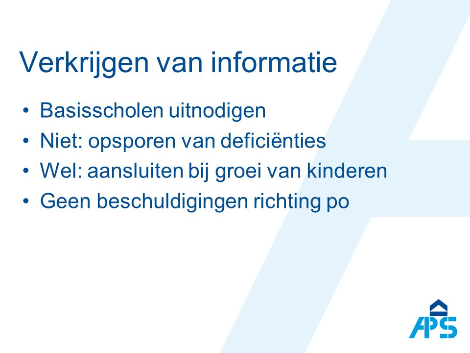 Verkrijgen van informatie Basisscholen uitnodigen Niet: opsporen van deficiënties Wel: aansluiten bij groei van kinderen Geen beschuldigingen richting po