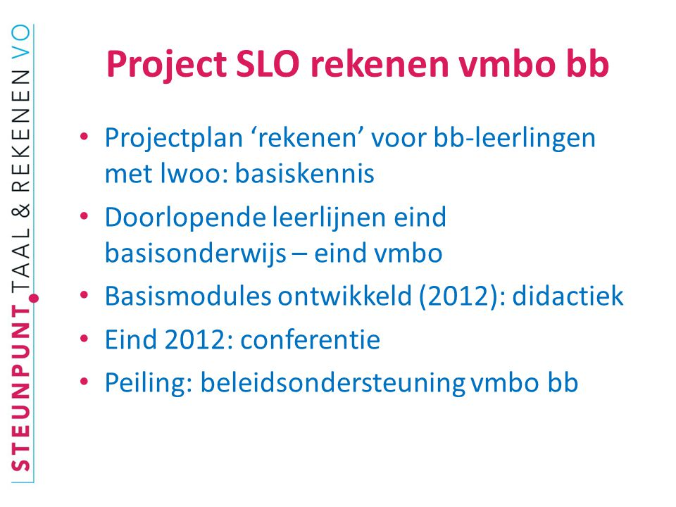 Project SLO rekenen vmbo bb Projectplan 'rekenen' voor bb-leerlingen met lwoo: basiskennis Doorlopende leerlijnen eind basisonderwijs – eind vmbo Basismodules ontwikkeld (2012): didactiek Eind 2012: conferentie Peiling: beleidsondersteuning vmbo bb