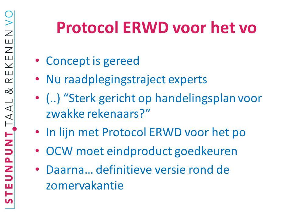 Protocol ERWD voor het vo Concept is gereed Nu raadplegingstraject experts (..) Sterk gericht op handelingsplan voor zwakke rekenaars In lijn met Protocol ERWD voor het po OCW moet eindproduct goedkeuren Daarna… definitieve versie rond de zomervakantie