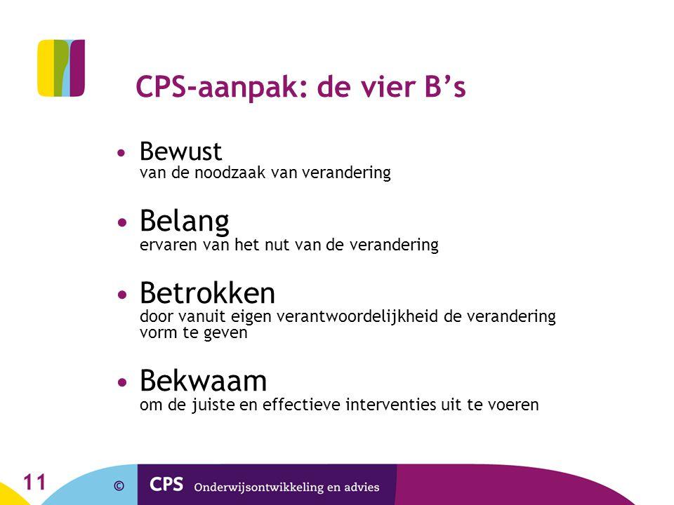 11 CPS-aanpak: de vier B's Bewust van de noodzaak van verandering Belang ervaren van het nut van de verandering Betrokken door vanuit eigen verantwoor