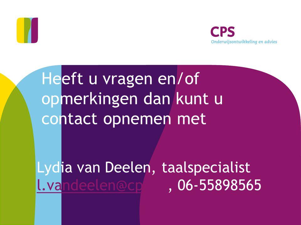 Heeft u vragen en/of opmerkingen dan kunt u contact opnemen met Lydia van Deelen, taalspecialist l.vandeelen@cps.nl, 06-55898565 l.vandeelen@cps.nl