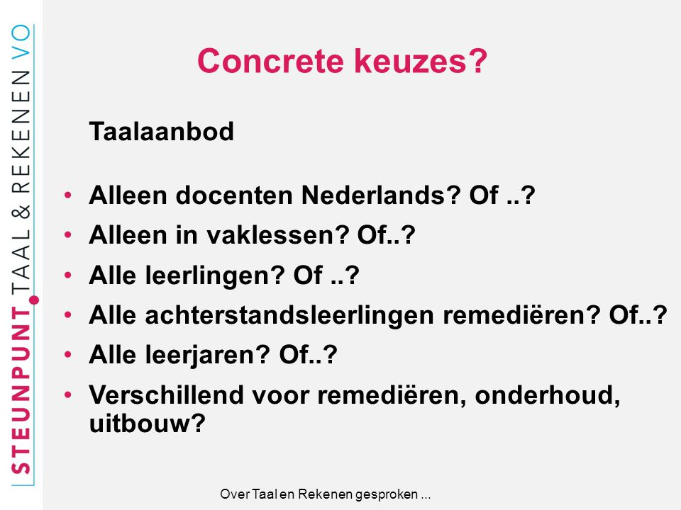 Concrete keuzes? Taalaanbod Alleen docenten Nederlands? Of..? Alleen in vaklessen? Of..? Alle leerlingen? Of..? Alle achterstandsleerlingen remediëren
