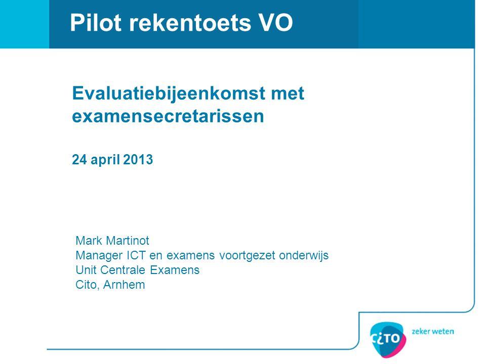 Pilot rekentoets VO Evaluatiebijeenkomst met examensecretarissen 24 april 2013 Mark Martinot Manager ICT en examens voortgezet onderwijs Unit Centrale