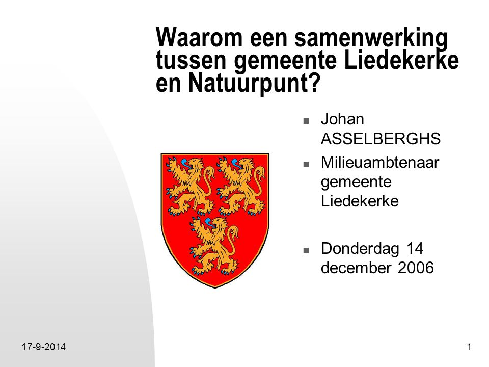17-9-20141 Waarom een samenwerking tussen gemeente Liedekerke en Natuurpunt? Johan ASSELBERGHS Milieuambtenaar gemeente Liedekerke Donderdag 14 decemb
