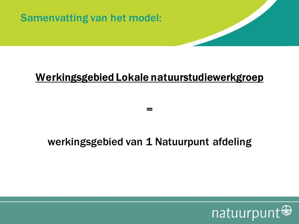 Samenvatting van het model: Werkingsgebied Lokale natuurstudiewerkgroep = werkingsgebied van 1 Natuurpunt afdeling