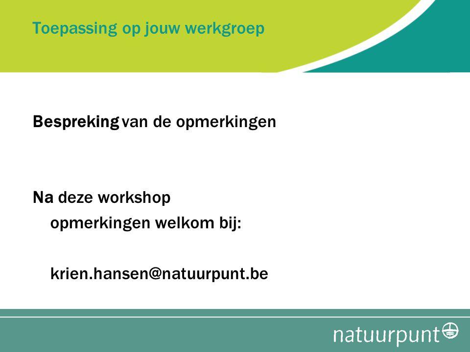 Toepassing op jouw werkgroep Bespreking van de opmerkingen Na deze workshop opmerkingen welkom bij: krien.hansen@natuurpunt.be