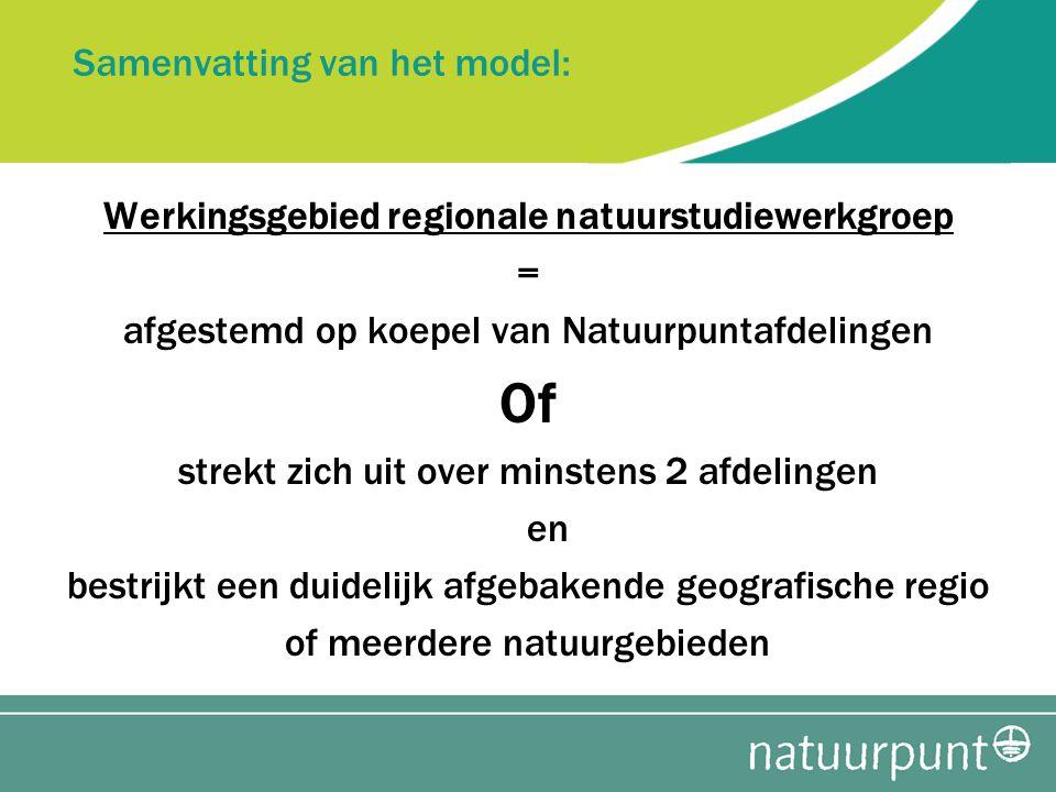 Samenvatting van het model: Werkingsgebied regionale natuurstudiewerkgroep = afgestemd op koepel van Natuurpuntafdelingen Of strekt zich uit over minstens 2 afdelingen en bestrijkt een duidelijk afgebakende geografische regio of meerdere natuurgebieden