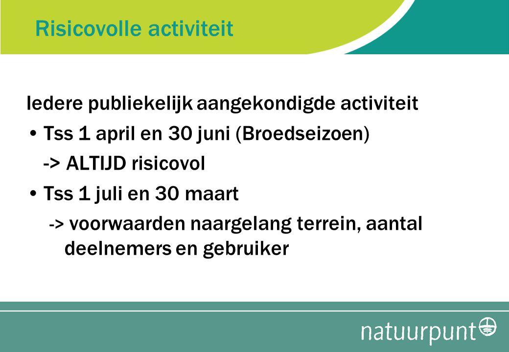 Risicovolle activiteit Iedere publiekelijk aangekondigde activiteit Tss 1 april en 30 juni (Broedseizoen) -> ALTIJD risicovol Tss 1 juli en 30 maart -> voorwaarden naargelang terrein, aantal deelnemers en gebruiker