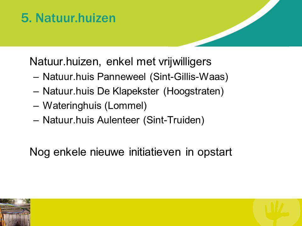 5. Natuur.huizen Natuur.huizen, enkel met vrijwilligers –Natuur.huis Panneweel (Sint-Gillis-Waas) –Natuur.huis De Klapekster (Hoogstraten) –Wateringhu