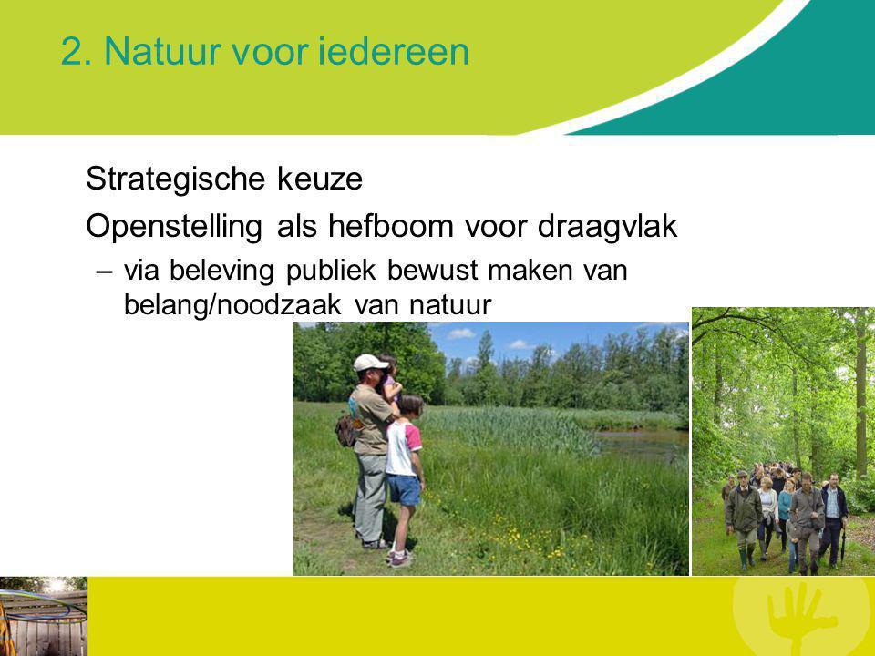 2. Natuur voor iedereen Strategische keuze Openstelling als hefboom voor draagvlak –via beleving publiek bewust maken van belang/noodzaak van natuur
