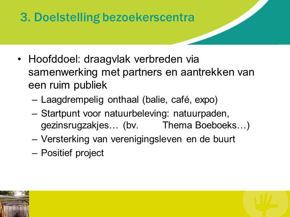 3. Doelstelling bezoekerscentra Hoofddoel: draagvlak verbreden via samenwerking met partners en aantrekken van een ruim publiek –Laagdrempelig onthaal