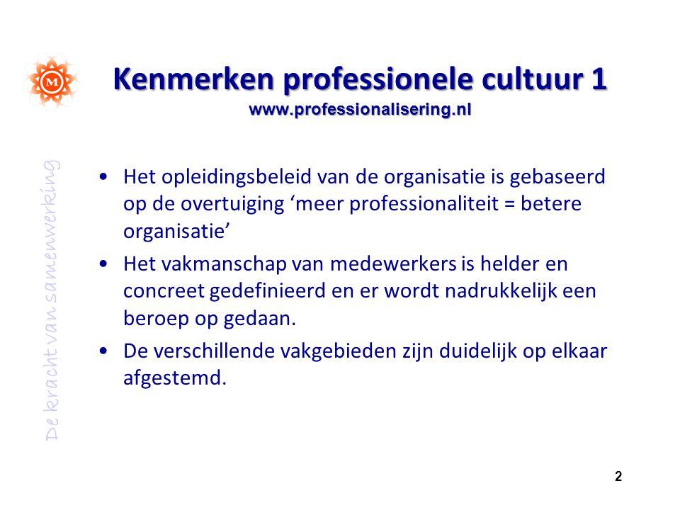 De kracht van samenwerking Kenmerken professionele cultuur 1 www.professionalisering.nl Het opleidingsbeleid van de organisatie is gebaseerd op de overtuiging 'meer professionaliteit = betere organisatie' Het vakmanschap van medewerkers is helder en concreet gedefinieerd en er wordt nadrukkelijk een beroep op gedaan.
