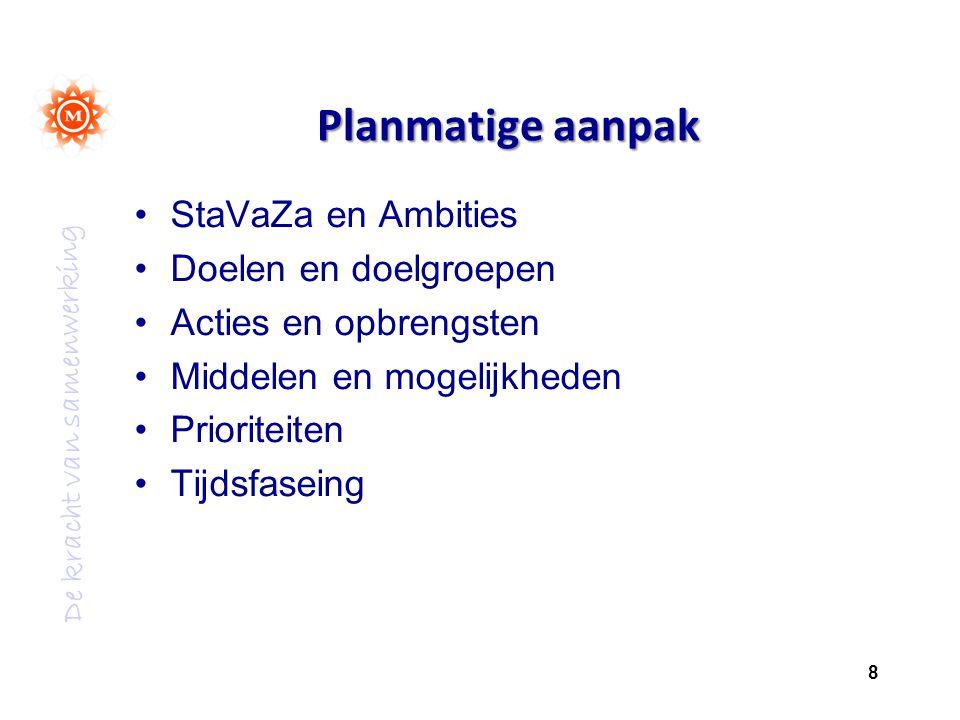 De kracht van samenwerking Planmatige aanpak StaVaZa en Ambities Doelen en doelgroepen Acties en opbrengsten Middelen en mogelijkheden Prioriteiten Tijdsfaseing 8