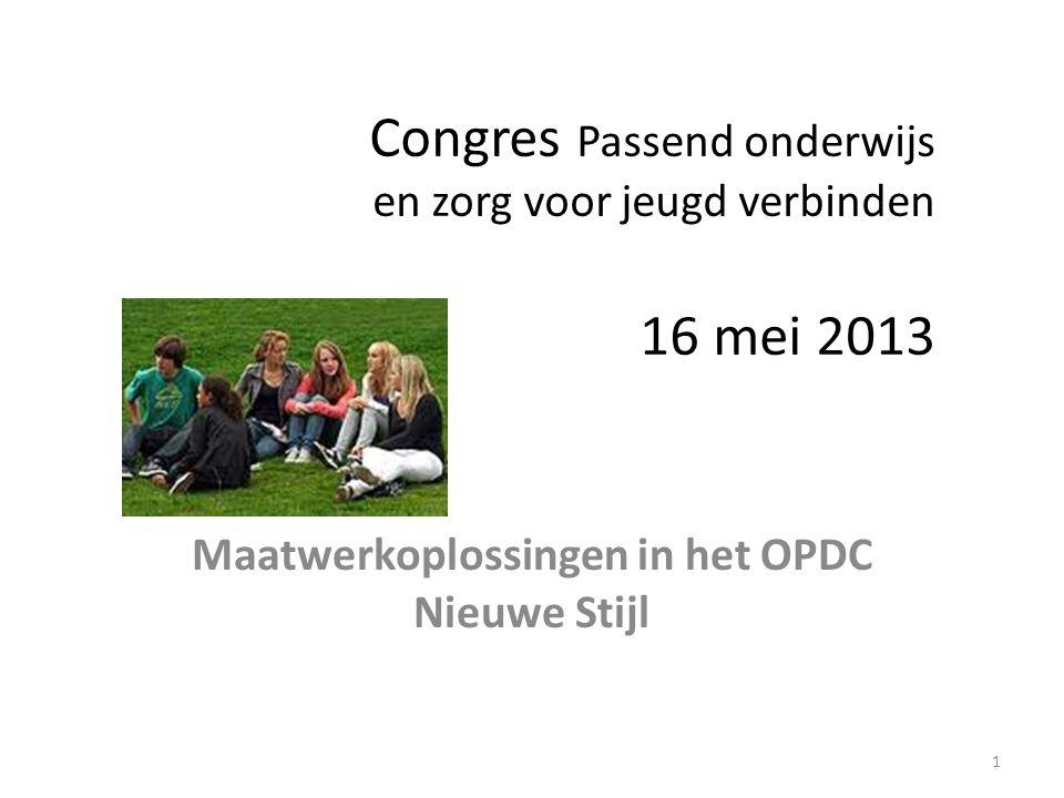 Congres Passend onderwijs en zorg voor jeugd verbinden 16 mei 2013 Maatwerkoplossingen in het OPDC Nieuwe Stijl 1