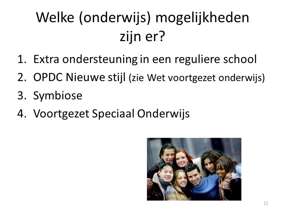 Welke (onderwijs) mogelijkheden zijn er? 1.Extra ondersteuning in een reguliere school 2.OPDC Nieuwe stijl (zie Wet voortgezet onderwijs) 3.Symbiose 4