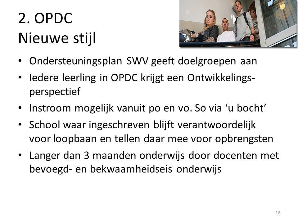 16 2. OPDC Nieuwe stijl Ondersteuningsplan SWV geeft doelgroepen aan Iedere leerling in OPDC krijgt een Ontwikkelings- perspectief Instroom mogelijk v